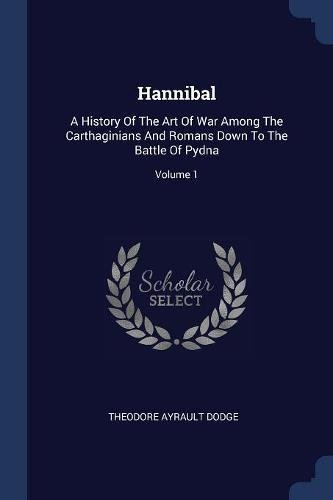 Hannibal: A History Of The Art Of War Among The Carthaginians And Romans Down To The Battle Of Pydna; Volume 1