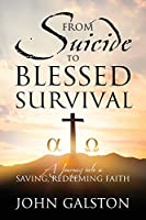 From Suicide to Blessed Survival: A Journey Into A Saving, Redeeming Faith