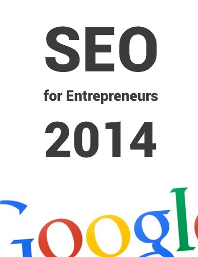 SEO for Entrepreneurs 2014: All you need to know about SEO in 1 book!