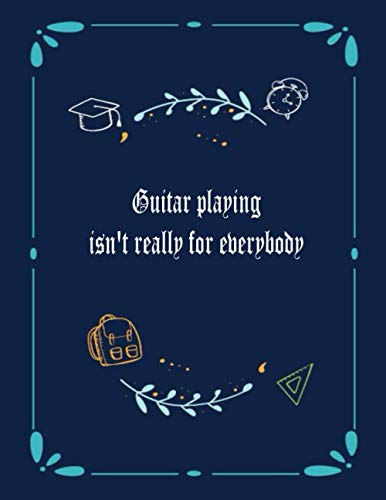 Guitar playing isn't really for everybody: 6 String Guitar Chord and Tablature Staff Music Paper for Guitar Players, beginner kids, Musicians, ... - 120 Pages) (Guitar Manuscript Books)