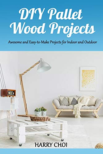 DIY Pallet Wood Projects: Awesome and Easy-to-Make Projects for Indoor and Outdoor