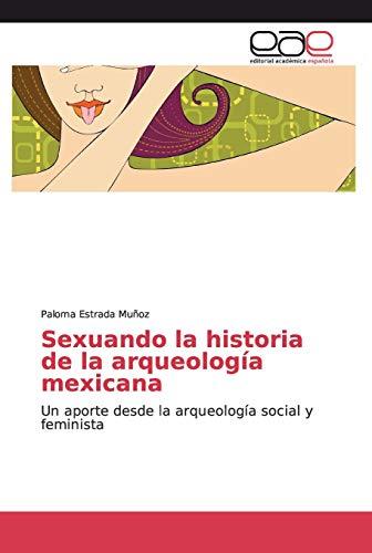 Sexuando la historia de la arqueología mexicana: Un aporte desde la arqueología social y feminista (Spanish Edition)
