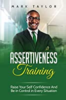Assertiveness Training: Raise Your Self Confidence And Be in Control in Every Situation