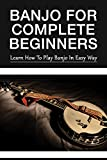Banjo For Complete Beginners: Learn How To Play Banjo In Easy Way: What Are Steps In Learning How To Play Banjo