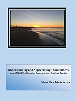 Understanding and Appreciating Thankfulness: An ABRAZOS Workbook for Deepening Your Gratitude Practice by [Zulmara Maria Teixeira de Lima]
