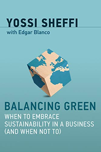 Compare Textbook Prices for Balancing Green: When to Embrace Sustainability in a Business and When Not To The MIT Press Illustrated Edition ISBN 9780262037723 by Sheffi, Yossi,Blanco, Edgar