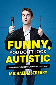 Funny, You Don't Look Autistic: A Comedian's Guide to Life on the Spectrum by [Michael McCreary]