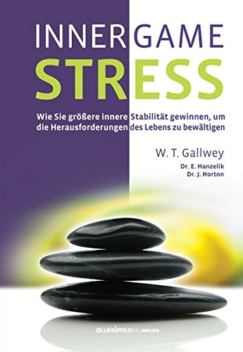 INNER GAME STRESS: Wie Sie größere innere Stabilität gewinnen, um die Herausforderungen des Lebens zu bewältigen