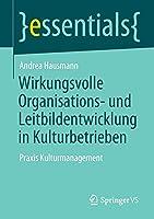 Wirkungsvolle Organisations- und Leitbildentwicklung in Kulturbetrieben: Praxis Kulturmanagement (essentials)