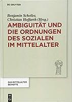 Ambiguitaet Und Die Ordnungen Des Sozialen Im Mittelalter (Das Mittelalter. Perspektiven Mediaevistischer Forschung. Beihefte)