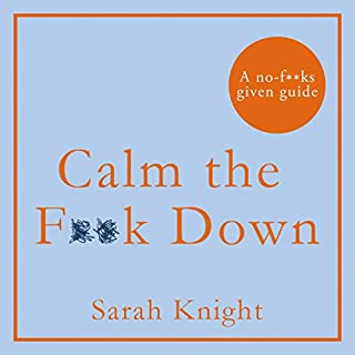 Calm the F**k Down                   By:                                                                                                                                 Sarah Knight                               Narrated by:                                                                                                                                 Sarah Knight                      Length: 4 hrs and 32 mins     43 ratings     Overall 4.0