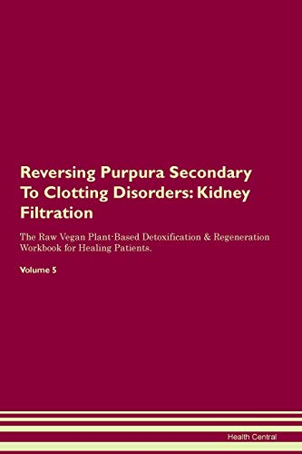 Reversing Purpura Secondary To Clotting Disorders: Kidney Filtration The Raw Vegan Plant-Based Detoxification & Regeneration Workbook for Healing Patients. Volume 5
