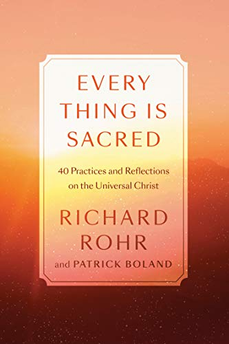 Every Thing Is Sacred: 40 Practices and Reflections on the Universal Christ