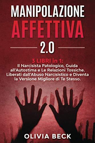 Manipolazione Affettiva 2.0: 3 Libri in 1: Il Narcisista Patologico, Guida all'Autostima e Le Relazioni Tossiche. Liberati dall'Abuso Narcisistico e Diventa la Versione Migliore di Te Stesso