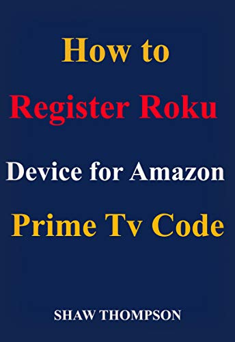 How to register Roku device for Amazon prime code: A complete guide on ways to stream, update and register Roku app from the Amazon prime account (English Edition)