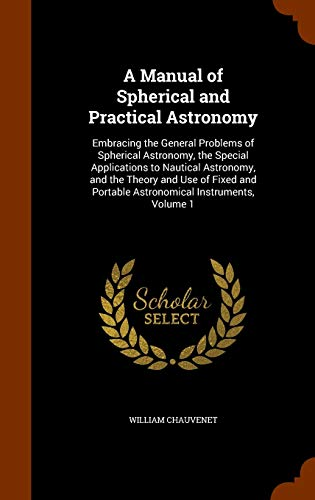 A Manual of Spherical and Practical Astronomy: Embracing the General Problems of Spherical Astronomy, the Special Applications to Nautical Astronomy, ... Portable Astronomical Instruments, Volume 1