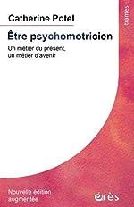 Etre psychomotricien - Un métier du présent, un métier d'avenir de Catherine Potel