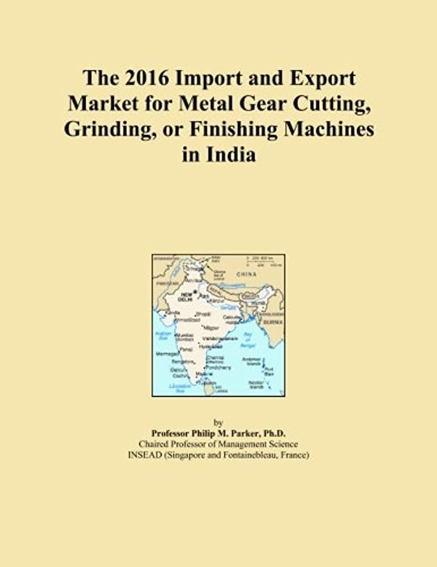 可動式加入放置The 2016 Import and Export Market for Metal Gear Cutting, Grinding, or Finishing Machines in India