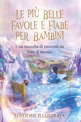 Le più Belle Favole e Fiabe per Bambini - Edizione Illustrata: Una raccolta di racconti da tutto il mondo