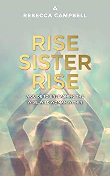 Rise Sister Rise: A Guide to Unleashing the Wise, Wild Woman Within by [Rebecca Campbell]