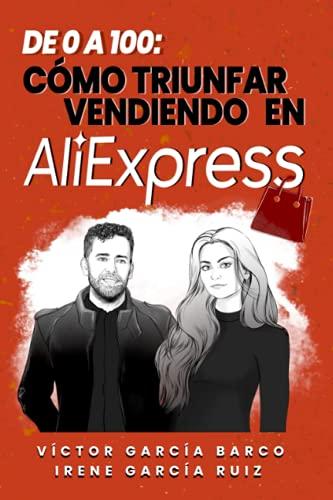 De 0 a 100. Cómo triunfar vendiendo en AliExpress.: Estrategias Avanzadas para Vendedores de AliExpress. Información Actualizada a Abril de 2020.