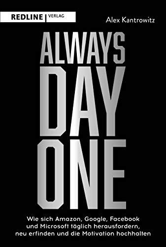 Always Day One: Wie sich Amazon, Google, Facebook und Microsoft täglich herausfordern, neu erfinden und die Motivation hochhalten