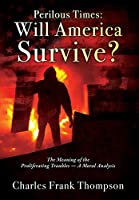 Perilous Times: Will America Survive? The Meaning of the Proliferating Troubles - A Moral Analysis