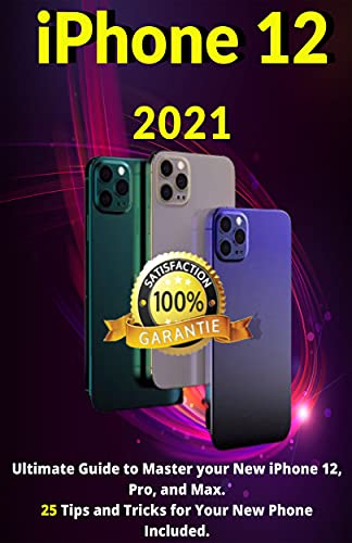 iPhone 12: 2021Ultimate Guide to Master your New iPhone 12, Pro, and Max. 25 Tips and Tricks for Your New Phone Included.