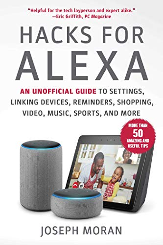 Hacks for Alexa: An Unofficial Guide to Settings, Linking Devices, Reminders, Shopping, Video, Music