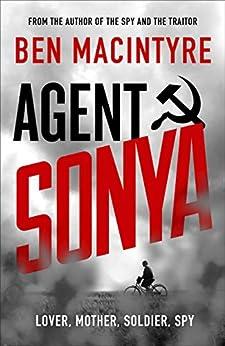 Agent Sonya: Lover, Mother, Soldier, Spy by [Ben MacIntyre]