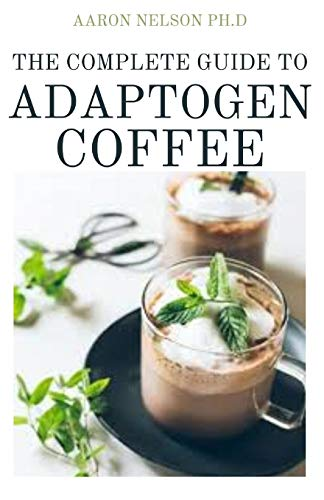 THE COMPLETE GUIDE TO ADAPTOGEN COFFEE: ESSENTIAL HERBS FOR STRENGTH STAMINA AND STRESS RELIEF
