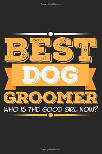 Best Dog Groomer. Who Is The Good Girl Now?: Notebook A5 Size, 6x9 inches, 120 dotted dot grid...