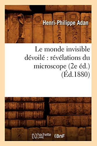 Le monde invisible dévoilé: révélations du microscope (2e éd.) (Éd.1880) (Sciences) (French Edition)