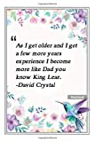 As I get older and I get a few more years experience I become more like Dad, you know, King Lear. -David Crystal: Notebook with Unique Flower Touch|dad quotes|Journal & Notebook|Gift Lined notebook|120 Pages