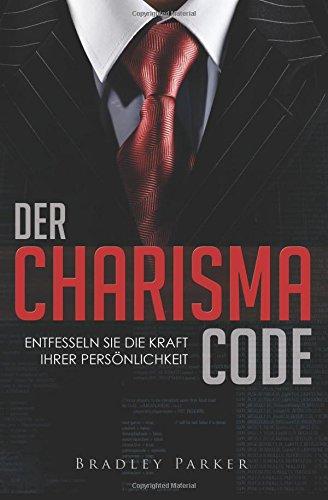 , Der Charisma Code: Entfesseln Sie die Kraft Ihrer Persönlichkeit - Mit 30 Tage Programm für mehr Ausstrahlung, Beliebtheit und Einfluss