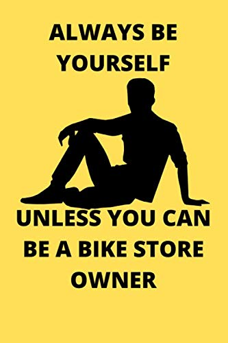 ALWAYS BE YOURSELF UNLESS YOU CAN BE A BIKE STORE OWNER: Funny Bike Store Owner Journal Note Book Diary Log Scrap Tracker Party Prize Gift Present 6x9 Inch 100 Pages.