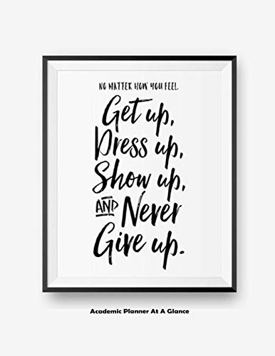 No Matter How You Feel Get Up, Dress Up, Show Up, And Never Give Up: Academic Planner At A Glance
