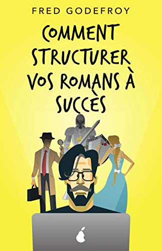 Comment structurer vos romans à succès: Comment mieux raconter de bonnes histoires (écrire un livre t. 5)
