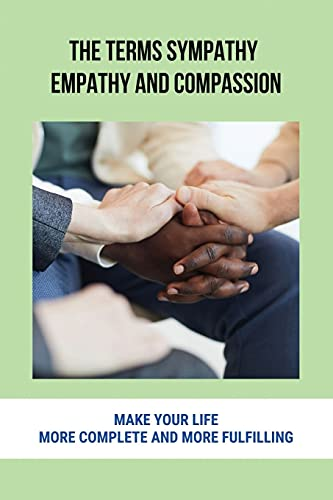 The Terms Sympathy, Empathy And Compassion: Make Your Life More Complete And More Fulfilling: Empathetic And Sympathetic
