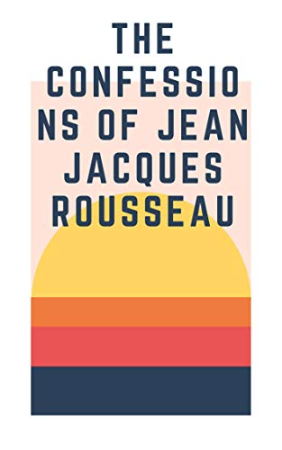 The Confessions of Jean Jacques Rousseau — Complete (English Edition)