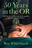 50 Years in the OR: True Stories of Life, Loss, and Laughter While Giving Anesthesia