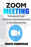 ZOOM MEETING: The Ultimate Beginners Guide to Using Zoom for Video Conferencing, Live Streaming, Meetings, Businesses, and Teaching. Tips, Tricks, and Troubleshooting Common Problems