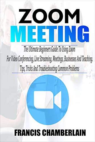 ZOOM MEETING: The Ultimate Beginners Guide to Using Zoom for Video Conferencing, Live Streaming, Meetings, Businesses, and Teaching. Tips, Tricks, and Troubleshooting Common Problems (English Edition)