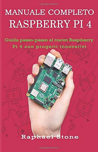 MANUALE COMPLETO RASPBERRY PI 4: Guida passo-passo al nuovo Raspberry Pi 4 con progetti innovativi