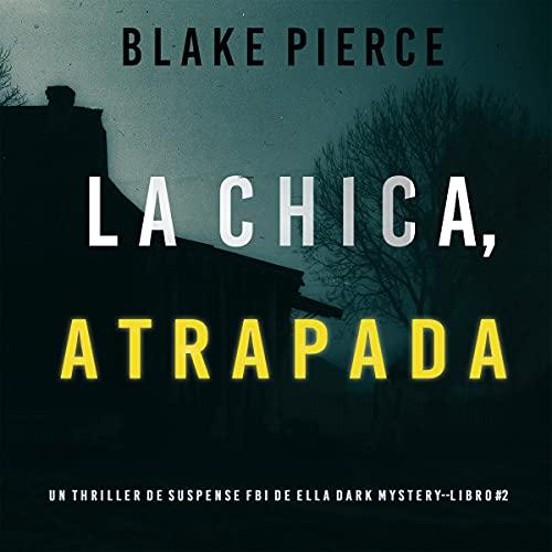 La chica atrapada [Girl, Taken]: Un thriller de suspense FBI de Ella Dark – Libro 2 [An Ella Dark FBI Suspense Thriller, ...
