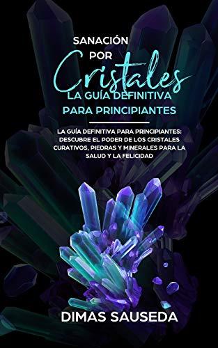 Sanación por Cristales - La guía definitiva para principiantes: Descubre el poder de los cristales curativos, piedras y minerales para la salud y la felicidad.