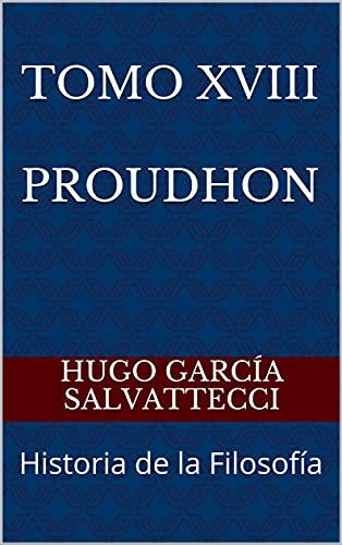 Tomo XVIII Proudhon: Historia de la Filosofía (Filosofía de los Hegelianos, Anti-hegelianos y el Socialismo nº 2) (Spanish Edition)