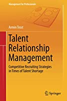 Talent Relationship Management: Competitive Recruiting Strategies in Times of Talent Shortage (Management for Professionals)
