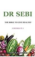 Dr. Sebi: 5 Books in 1: THE BIBLE TO LIVE HEALTHY