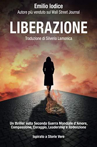 Liberazione: Un thriller sulla Seconda Guerra Mondiale d'Amore, Compassione, Coraggio, Leadership e Redenzione. Ispirato a Storie Vere